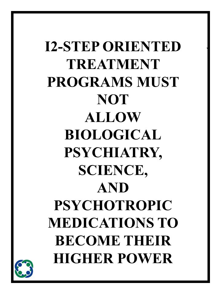 ` I2-STEP ORIENTED TREATMENT PROGRAMS MUST NOT ALLOW BIOLOGICAL PSYCHIATRY, SCIENCE, AND PSYCHOTROPIC MEDICATIONS TO BECOME THEIR HIGHER POWER