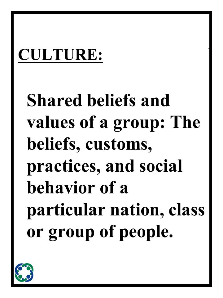 ` CULTURE: Shared beliefs and values of a group: The beliefs, customs, practices, and social behavior of a particular nation, class or group of people.