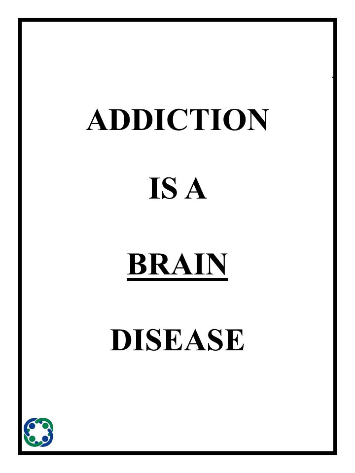 ` ADDICTION IS A BRAIN DISEASE