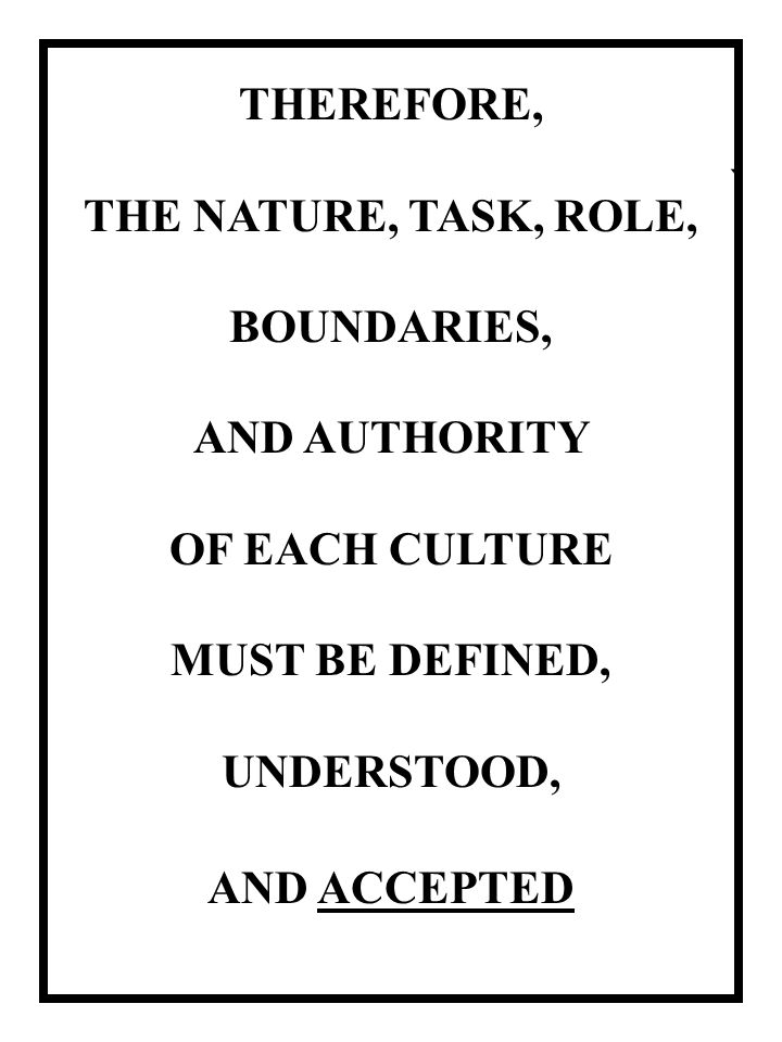 ` THEREFORE, THE NATURE, TASK, ROLE, BOUNDARIES, AND AUTHORITY OF EACH CULTURE MUST BE DEFINED, UNDERSTOOD, AND ACCEPTED