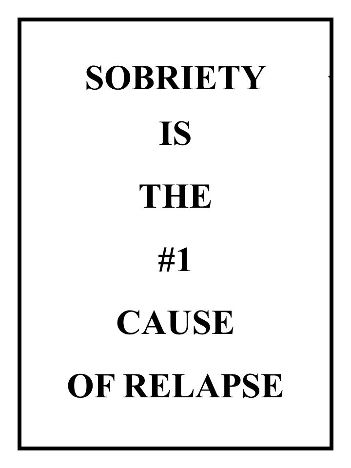 ` SOBRIETY IS THE #1 CAUSE OF RELAPSE