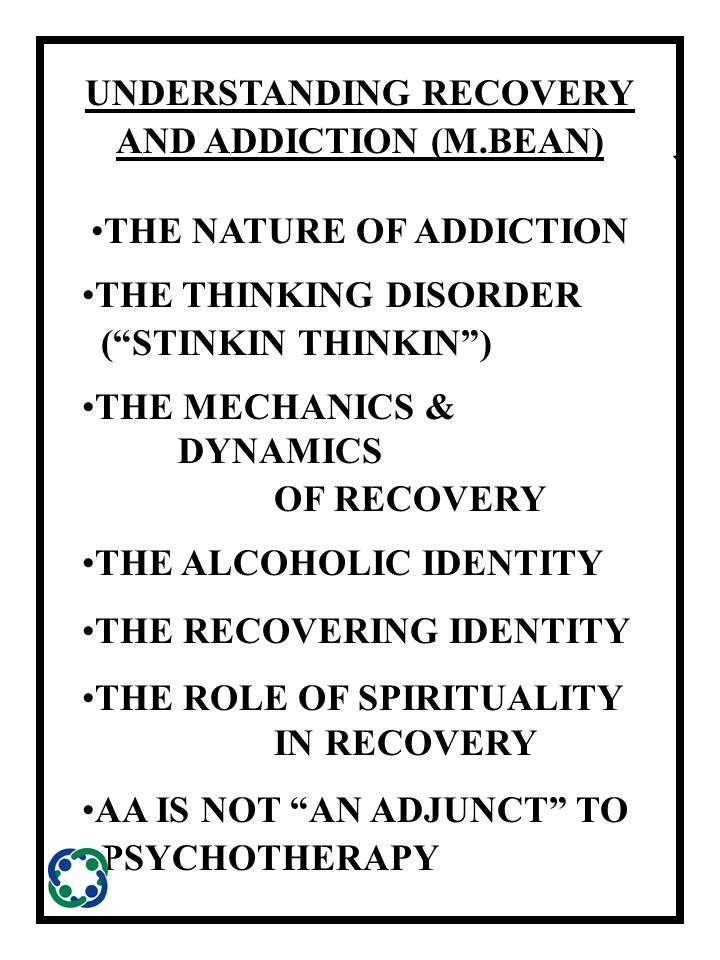 ` UNDERSTANDING RECOVERY AND ADDICTION (M.BEAN) THE NATURE OF ADDICTION THE THINKING DISORDER ( STINKIN THINKIN ) THE MECHANICS & DYNAMICS OF RECOVERY THE ALCOHOLIC IDENTITY THE RECOVERING IDENTITY THE ROLE OF SPIRITUALITY IN RECOVERY AA IS NOT AN ADJUNCT TO PSYCHOTHERAPY