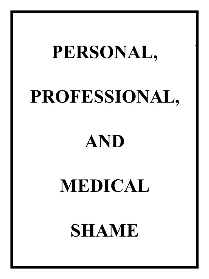 ` PERSONAL, PROFESSIONAL, AND MEDICAL SHAME