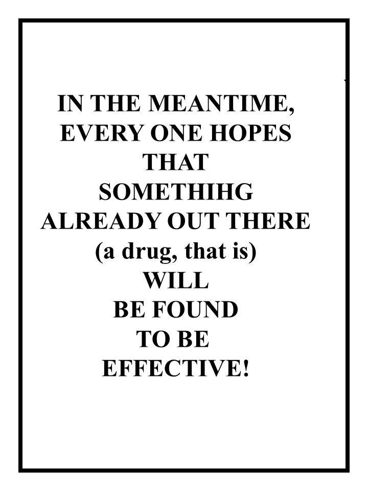 ` IN THE MEANTIME, EVERY ONE HOPES THAT SOMETHIHG ALREADY OUT THERE (a drug, that is) WILL BE FOUND TO BE EFFECTIVE!