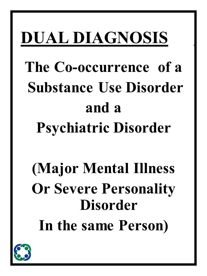 ` DUAL DIAGNOSIS The Co-occurrence of a Substance Use Disorder and a Psychiatric Disorder (Major Mental Illness Or Severe Personality Disorder In the same Person)