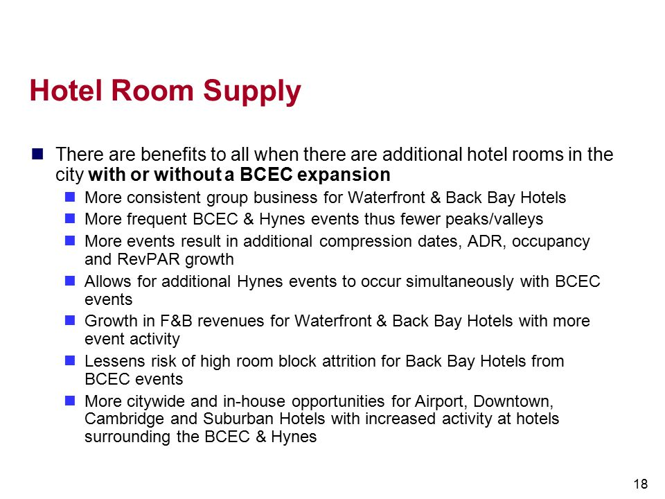 18 Hotel Room Supply There are benefits to all when there are additional hotel rooms in the city with or without a BCEC expansion More consistent grou