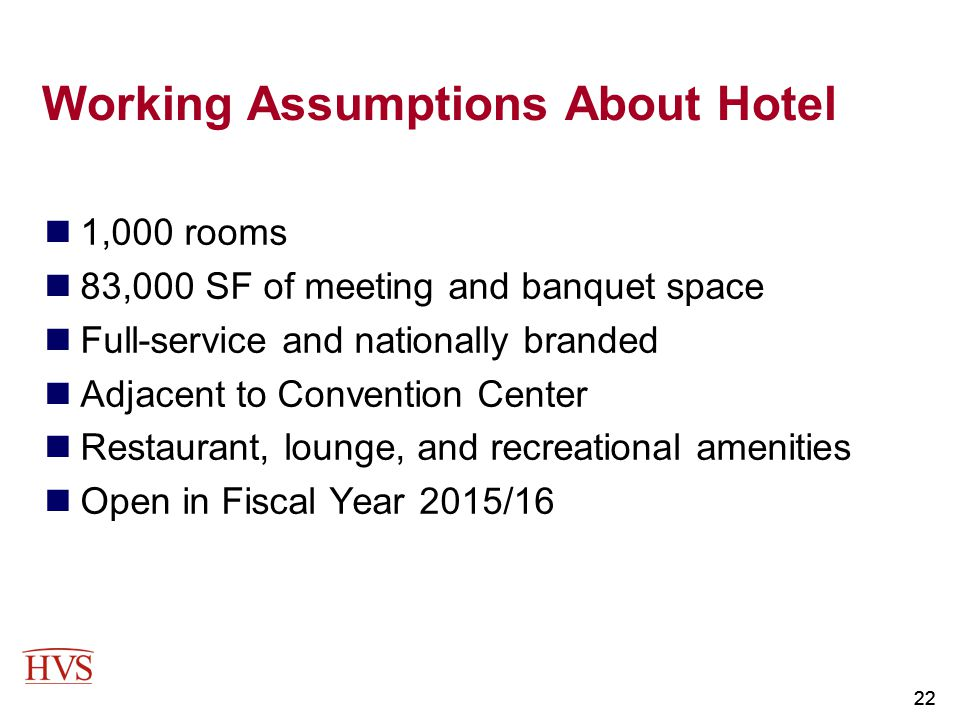 22 Working Assumptions About Hotel 1,000 rooms 83,000 SF of meeting and banquet space Full-service and nationally branded Adjacent to Convention Cente