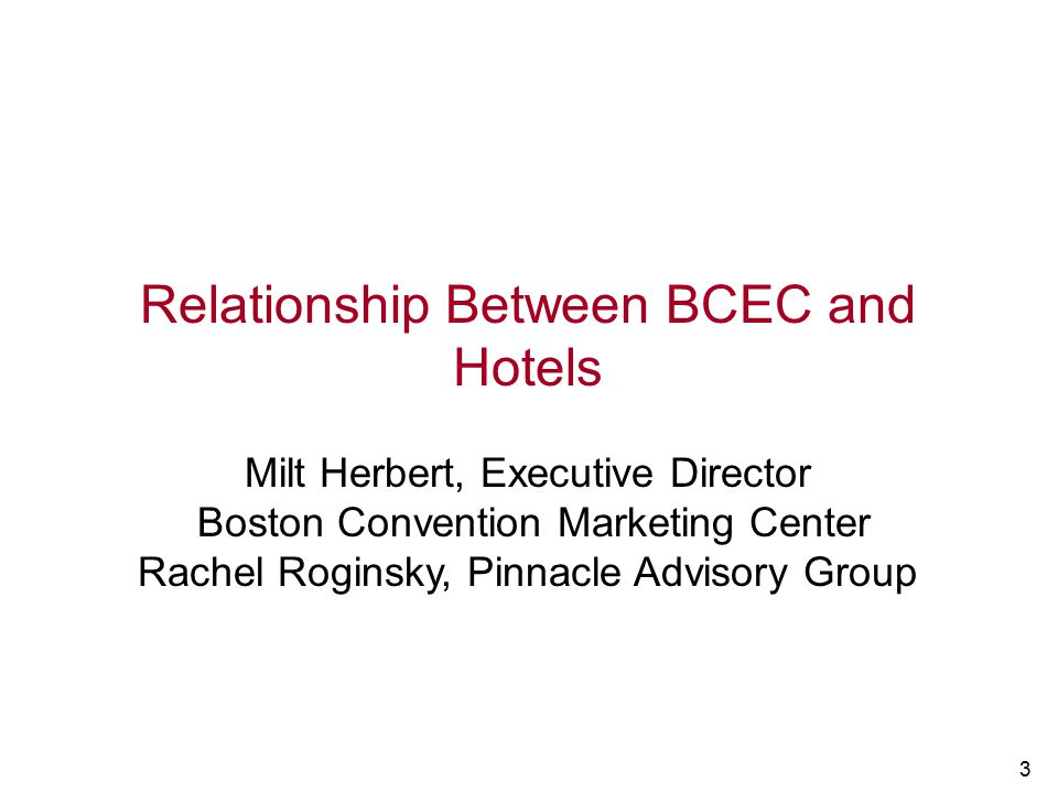3 Relationship Between BCEC and Hotels Milt Herbert, Executive Director Boston Convention Marketing Center Rachel Roginsky, Pinnacle Advisory Group