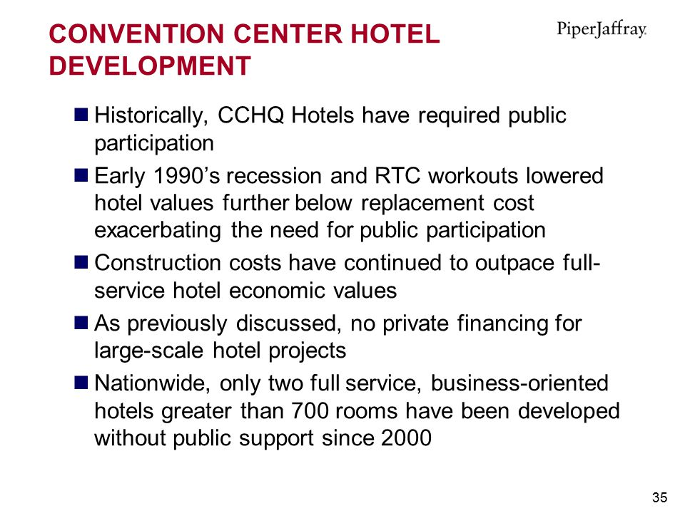 35 CONVENTION CENTER HOTEL DEVELOPMENT Historically, CCHQ Hotels have required public participation Early 1990's recession and RTC workouts lowered ho