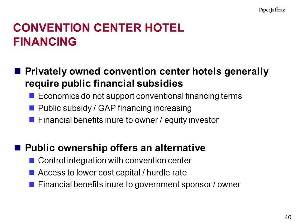 40 CONVENTION CENTER HOTEL FINANCING Privately owned convention center hotels generally require public financial subsidies Economics do not support co