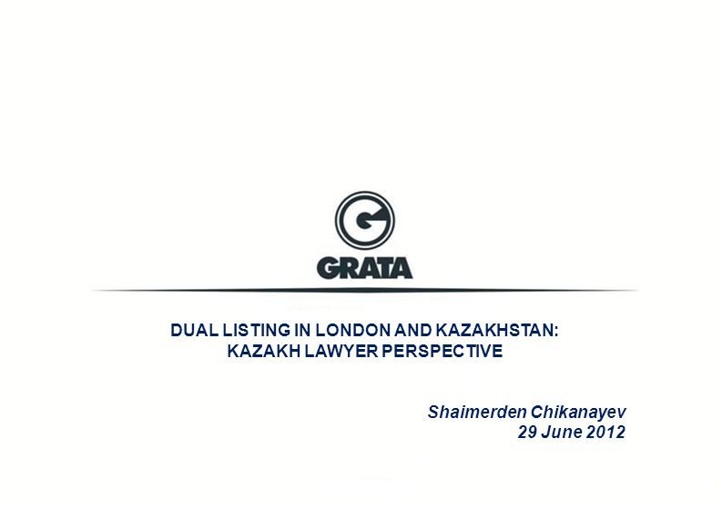 DUAL LISTING IN LONDON AND KAZAKHSTAN: KAZAKH LAWYER PERSPECTIVE Shaimerden Chikanayev 29 June 2012
