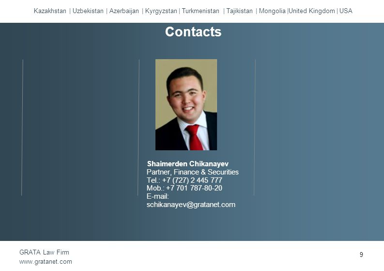 Kazakhstan | Uzbekistan | Azerbaijan | Kyrgyzstan | Turkmenistan | Tajikistan | Mongolia |United Kingdom | USA GRATA Law Firm www.gratanet.com Shaimerden Chikanayev Partner, Finance & Securities Tel.: +7 (727) 2 445 777 Mob.: +7 701 787-80-20 E-mail: schikanayev@gratanet.com Contacts 9