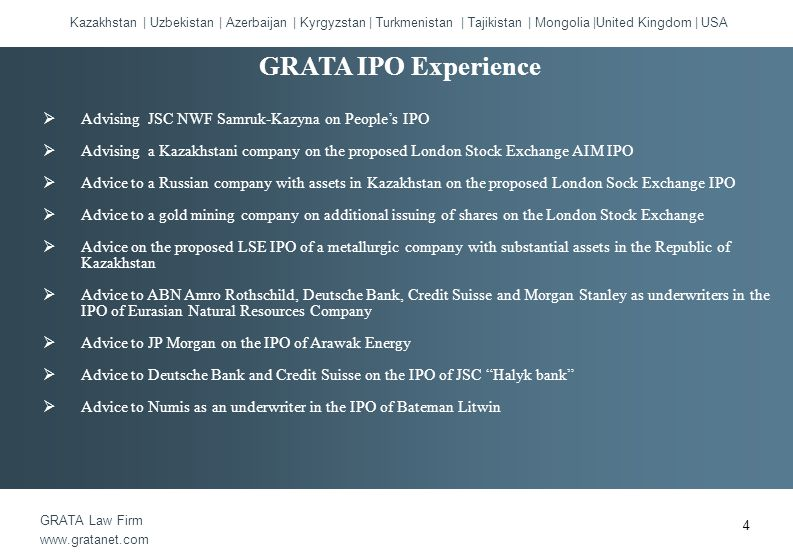  Advising JSC NWF Samruk-Kazyna on People's IPO  Advising a Kazakhstani company on the proposed London Stock Exchange AIM IPO  Advice to a Russian company with assets in Kazakhstan on the proposed London Sock Exchange IPO  Advice to a gold mining company on additional issuing of shares on the London Stock Exchange  Advice on the proposed LSE IPO of a metallurgic company with substantial assets in the Republic of Kazakhstan  Advice to ABN Amro Rothschild, Deutsche Bank, Credit Suisse and Morgan Stanley as underwriters in the IPO of Eurasian Natural Resources Company  Advice to JP Morgan on the IPO of Arawak Energy  Advice to Deutsche Bank and Credit Suisse on the IPO of JSC Halyk bank  Advice to Numis as an underwriter in the IPO of Bateman Litwin Kazakhstan | Uzbekistan | Azerbaijan | Kyrgyzstan | Turkmenistan | Tajikistan | Mongolia |United Kingdom | USA GRATA Law Firm www.gratanet.com GRATA IPO Experience 4