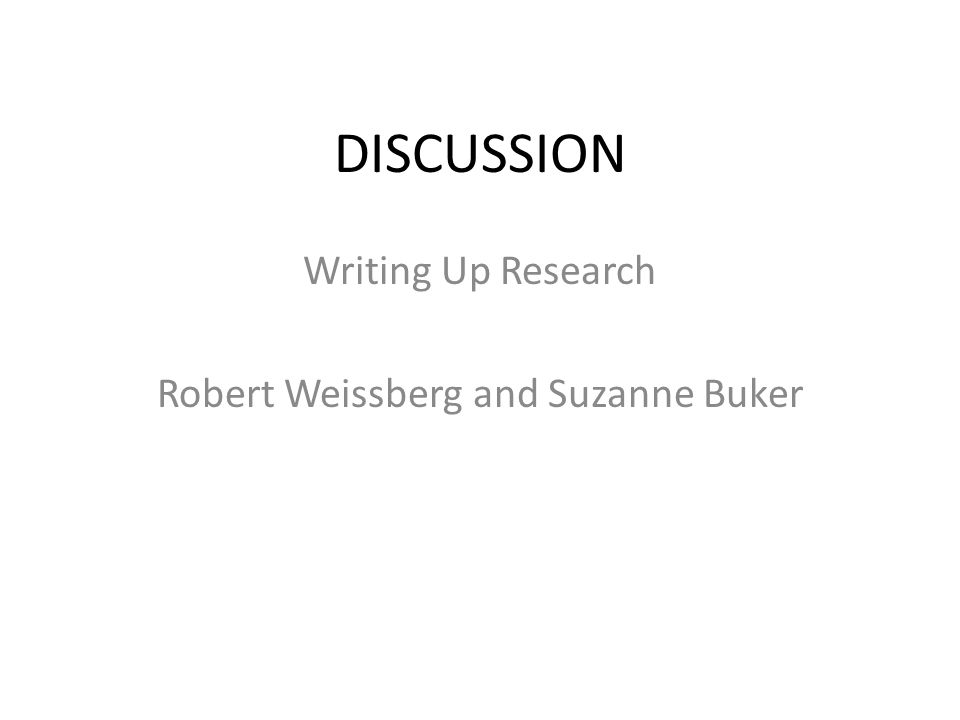 DISCUSSION Writing Up Research Robert Weissberg and Suzanne Buker