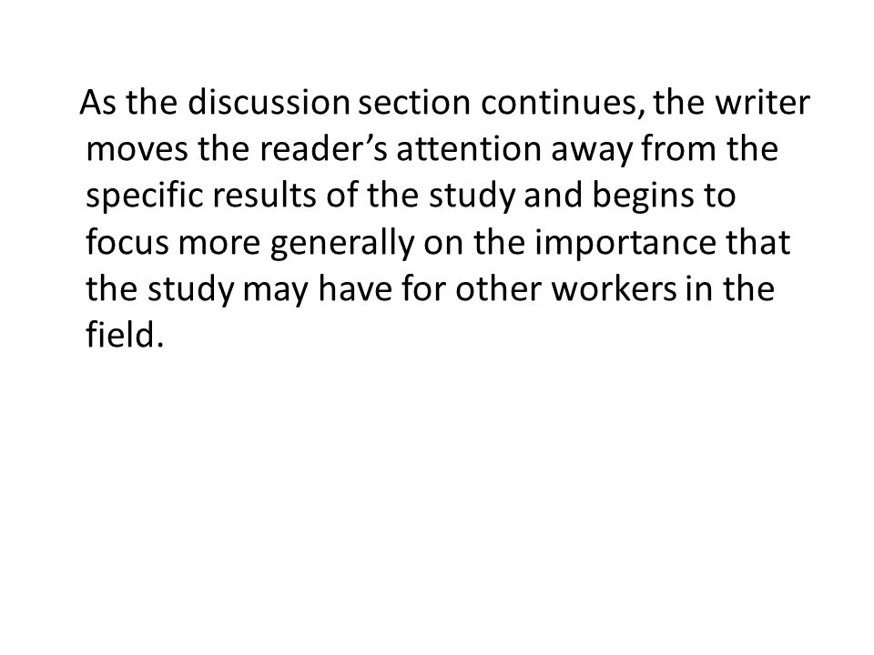 As the discussion section continues, the writer moves the reader's attention away from the specific results of the study and begins to focus more gene