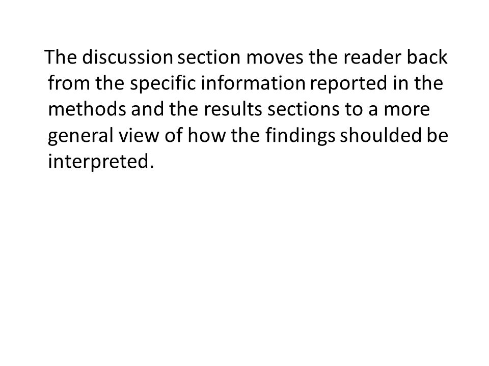 The discussion section moves the reader back from the specific information reported in the methods and the results sections to a more general view of