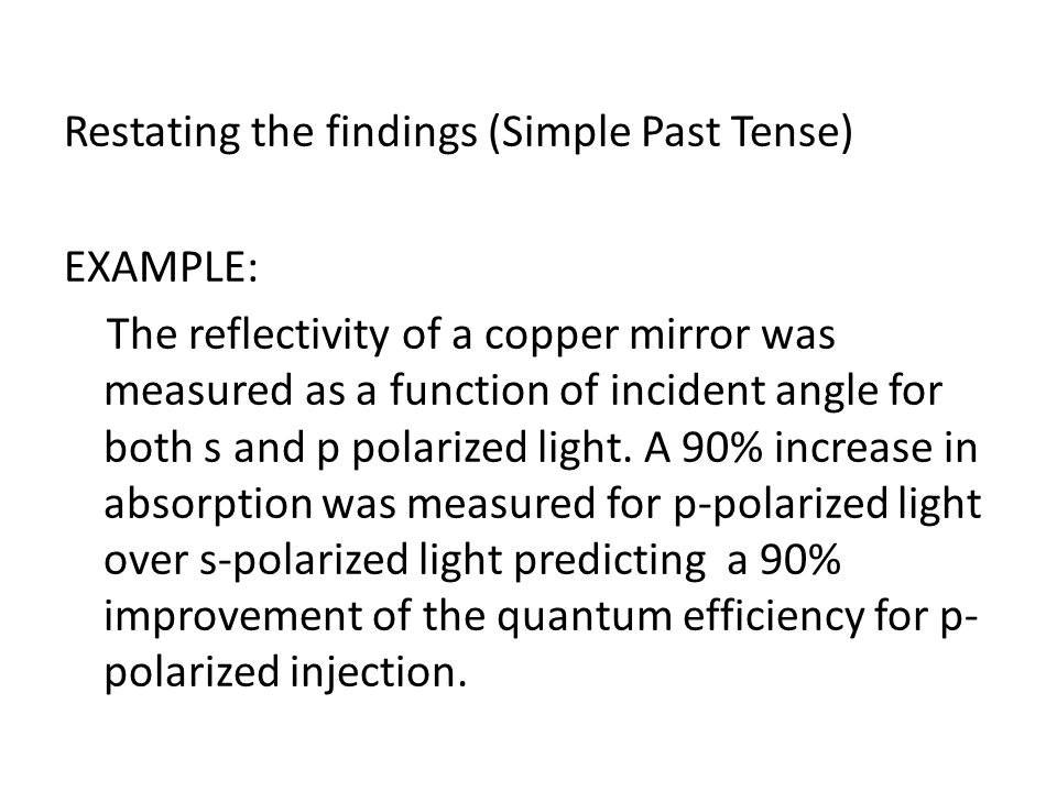 Restating the findings (Simple Past Tense) EXAMPLE: The reflectivity of a copper mirror was measured as a function of incident angle for both s and p