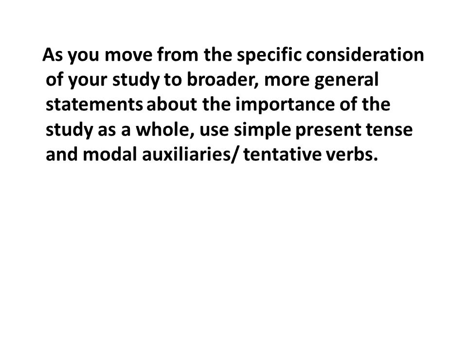 As you move from the specific consideration of your study to broader, more general statements about the importance of the study as a whole, use simple