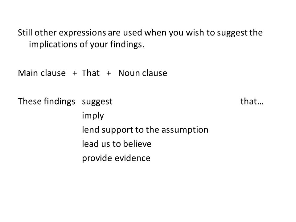Still other expressions are used when you wish to suggest the implications of your findings. Main clause + That + Noun clause These findings suggest t