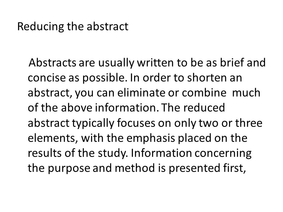 Reducing the abstract Abstracts are usually written to be as brief and concise as possible. In order to shorten an abstract, you can eliminate or comb