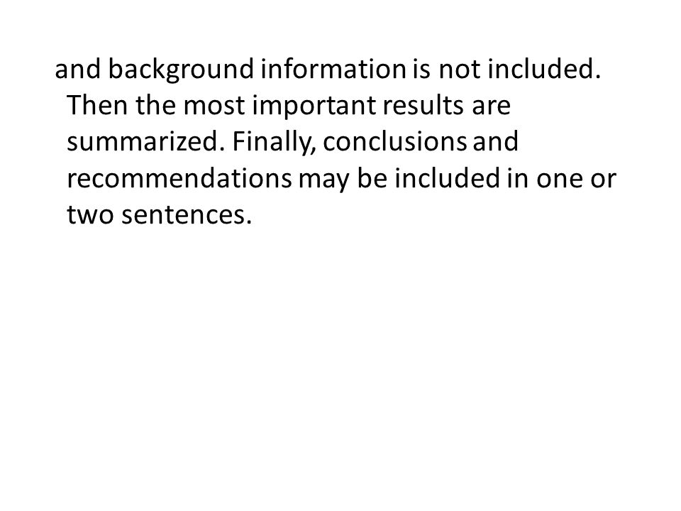 and background information is not included. Then the most important results are summarized. Finally, conclusions and recommendations may be included i