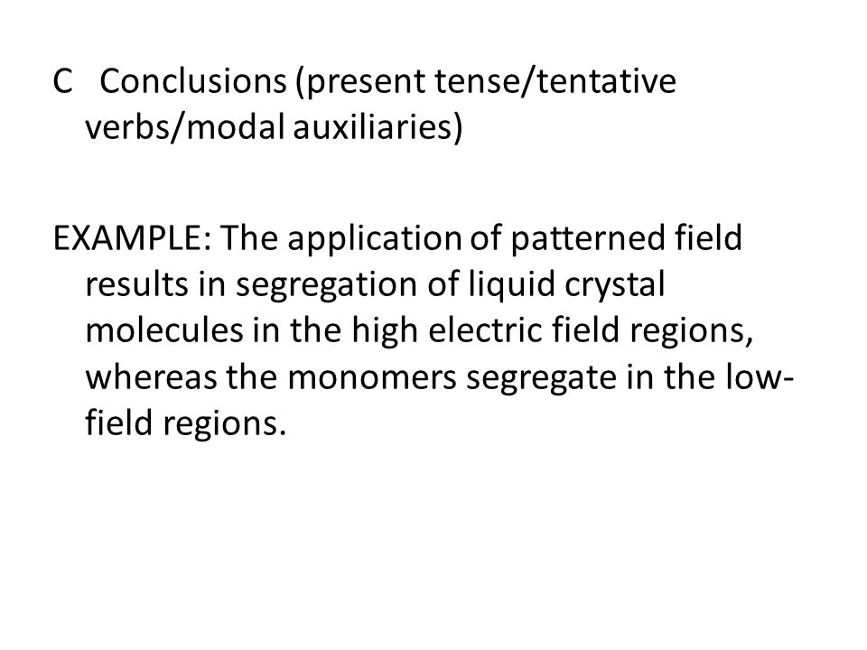 C Conclusions (present tense/tentative verbs/modal auxiliaries) EXAMPLE: The application of patterned field results in segregation of liquid crystal m