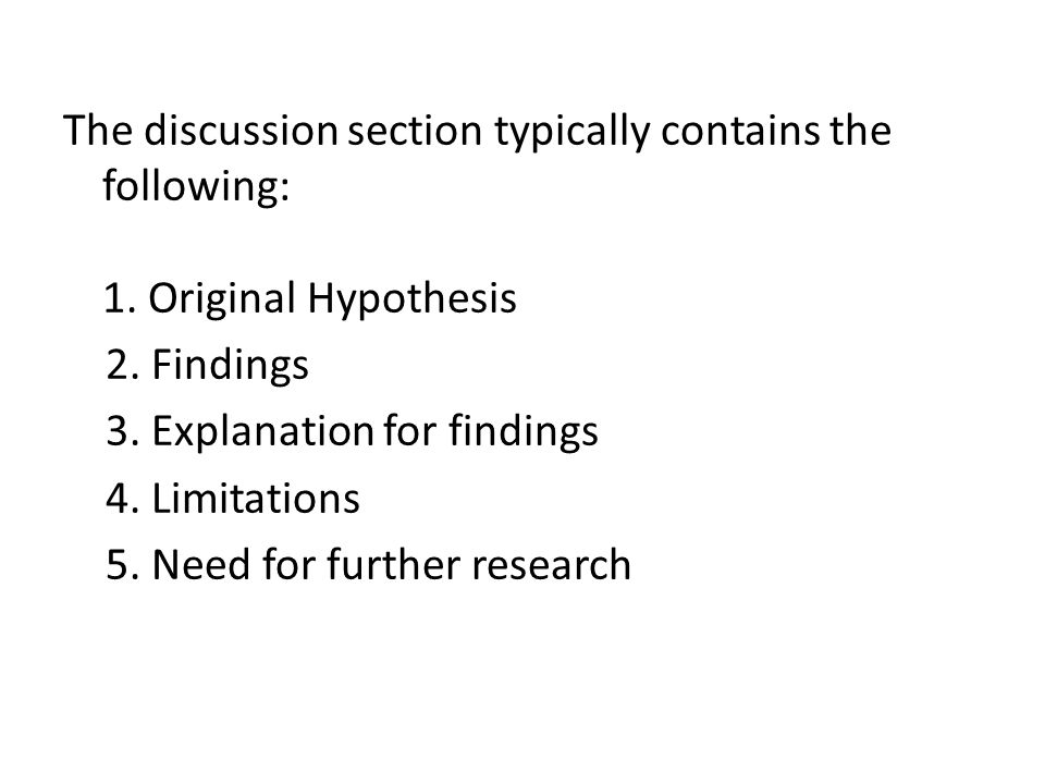 The discussion section typically contains the following: 1. Original Hypothesis 2. Findings 3. Explanation for findings 4. Limitations 5. Need for fur