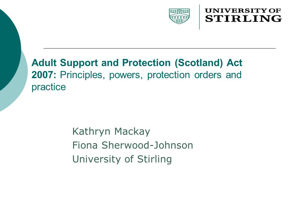 Adult Support and Protection (Scotland) Act 2007: Principles, powers, protection orders and practice Kathryn Mackay Fiona Sherwood-Johnson University of Stirling