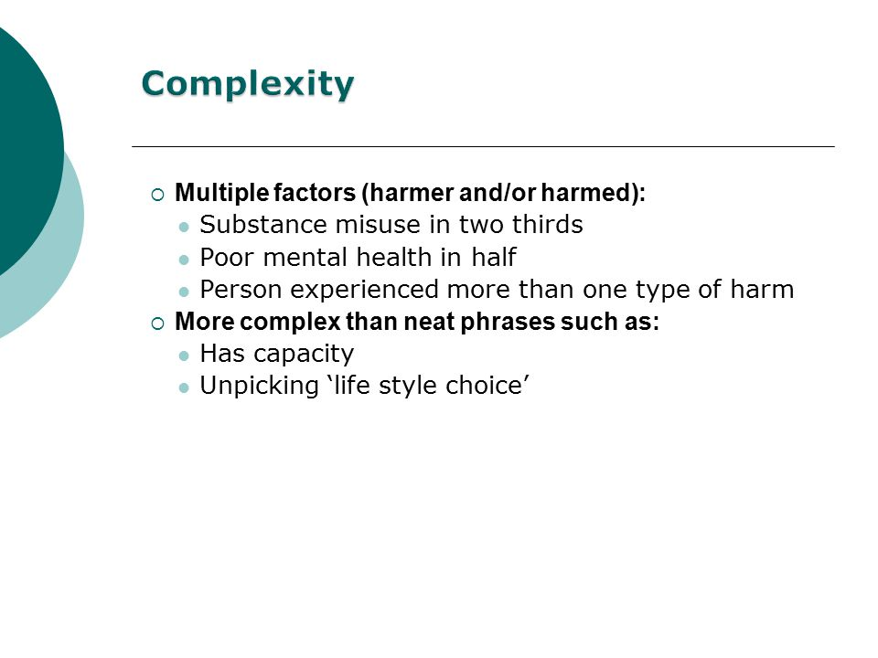  Multiple factors (harmer and/or harmed): Substance misuse in two thirds Poor mental health in half Person experienced more than one type of harm  More complex than neat phrases such as: Has capacity Unpicking 'life style choice'