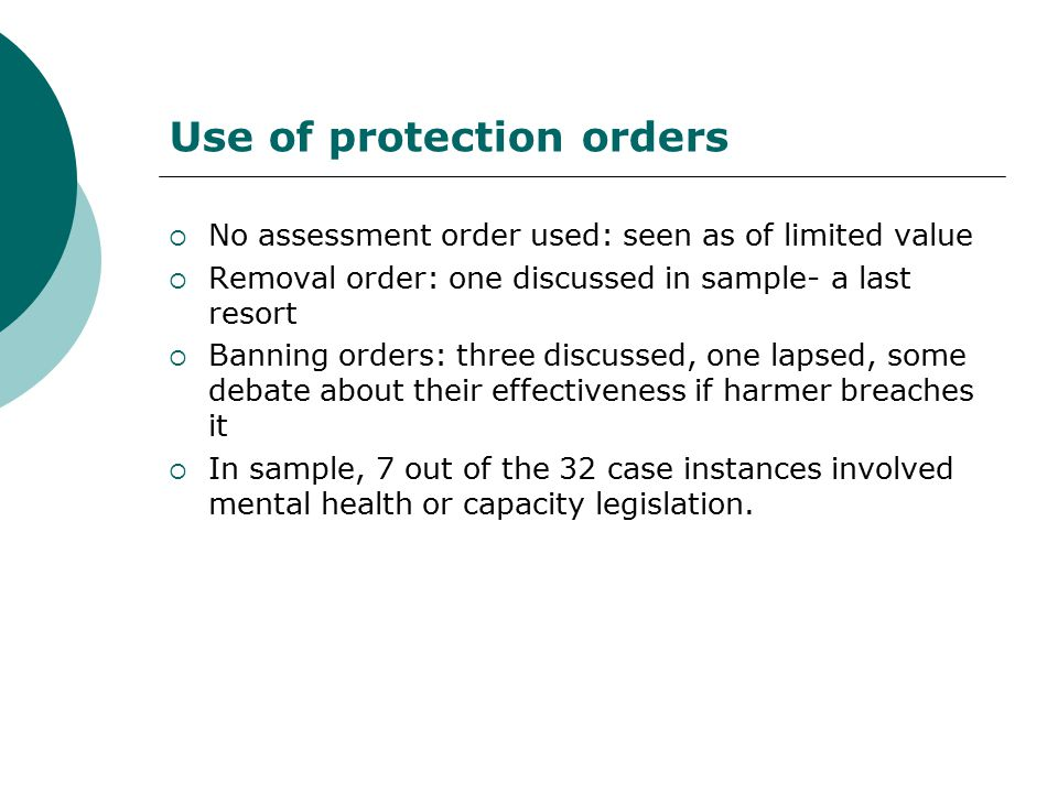 Use of protection orders  No assessment order used: seen as of limited value  Removal order: one discussed in sample- a last resort  Banning orders: three discussed, one lapsed, some debate about their effectiveness if harmer breaches it  In sample, 7 out of the 32 case instances involved mental health or capacity legislation.