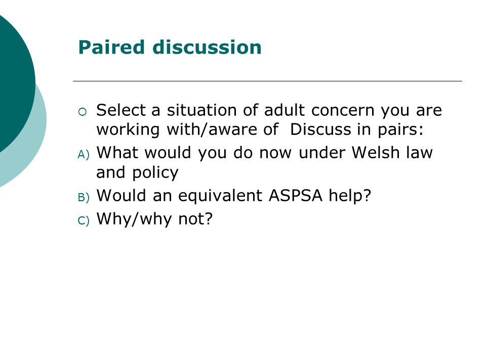 Paired discussion  Select a situation of adult concern you are working with/aware of Discuss in pairs: A) What would you do now under Welsh law and policy B) Would an equivalent ASPSA help.