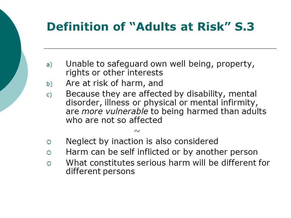 Definition of Adults at Risk S.3 a) Unable to safeguard own well being, property, rights or other interests b) Are at risk of harm, and c) Because they are affected by disability, mental disorder, illness or physical or mental infirmity, are more vulnerable to being harmed than adults who are not so affected ~  Neglect by inaction is also considered  Harm can be self inflicted or by another person  What constitutes serious harm will be different for different persons