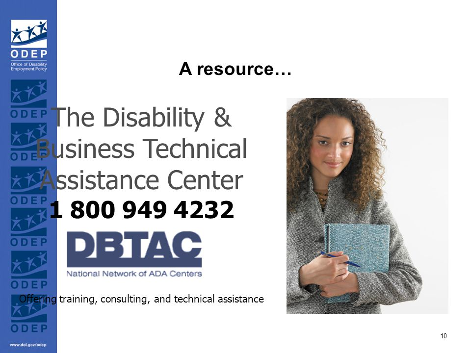 10 The Disability & Business Technical Assistance Center 1 800 949 4232 Offering training, consulting, and technical assistance A resource…