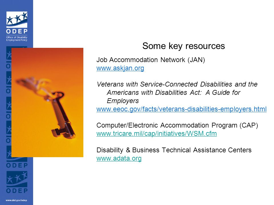 Some key resources Job Accommodation Network (JAN) www.askjan.org Veterans with Service-Connected Disabilities and the Americans with Disabilities Act: A Guide for Employers www.eeoc.gov/facts/veterans-disabilities-employers.html Computer/Electronic Accommodation Program (CAP) www.tricare.mil/cap/initiatives/WSM.cfm Disability & Business Technical Assistance Centers www.adata.org