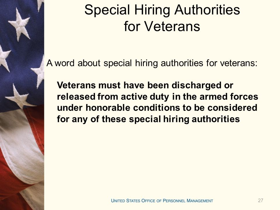 Special Hiring Authorities for Veterans A word about special hiring authorities for veterans: Veterans must have been discharged or released from active duty in the armed forces under honorable conditions to be considered for any of these special hiring authorities 27