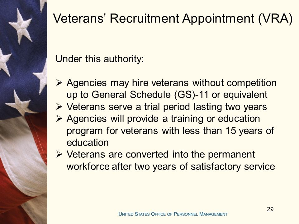 Veterans' Recruitment Appointment (VRA) Under this authority:  Agencies may hire veterans without competition up to General Schedule (GS)-11 or equivalent  Veterans serve a trial period lasting two years  Agencies will provide a training or education program for veterans with less than 15 years of education  Veterans are converted into the permanent workforce after two years of satisfactory service 29