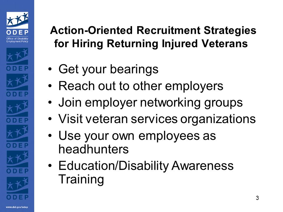 3 Action-Oriented Recruitment Strategies for Hiring Returning Injured Veterans Get your bearings Reach out to other employers Join employer networking groups Visit veteran services organizations Use your own employees as headhunters Education/Disability Awareness Training