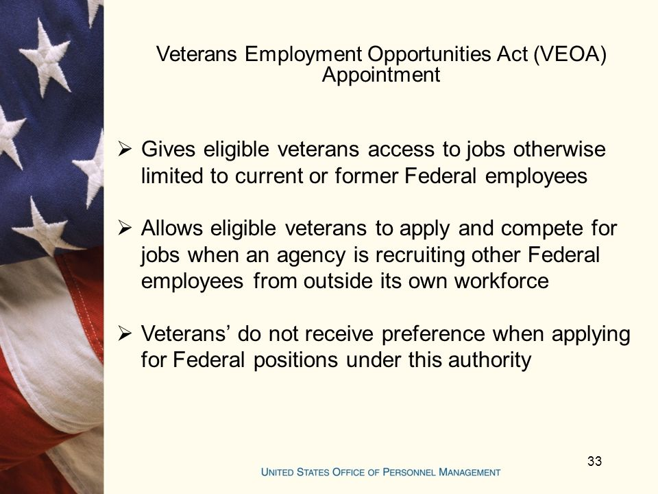 Veterans Employment Opportunities Act (VEOA) Appointment  Gives eligible veterans access to jobs otherwise limited to current or former Federal employees  Allows eligible veterans to apply and compete for jobs when an agency is recruiting other Federal employees from outside its own workforce  Veterans' do not receive preference when applying for Federal positions under this authority 33