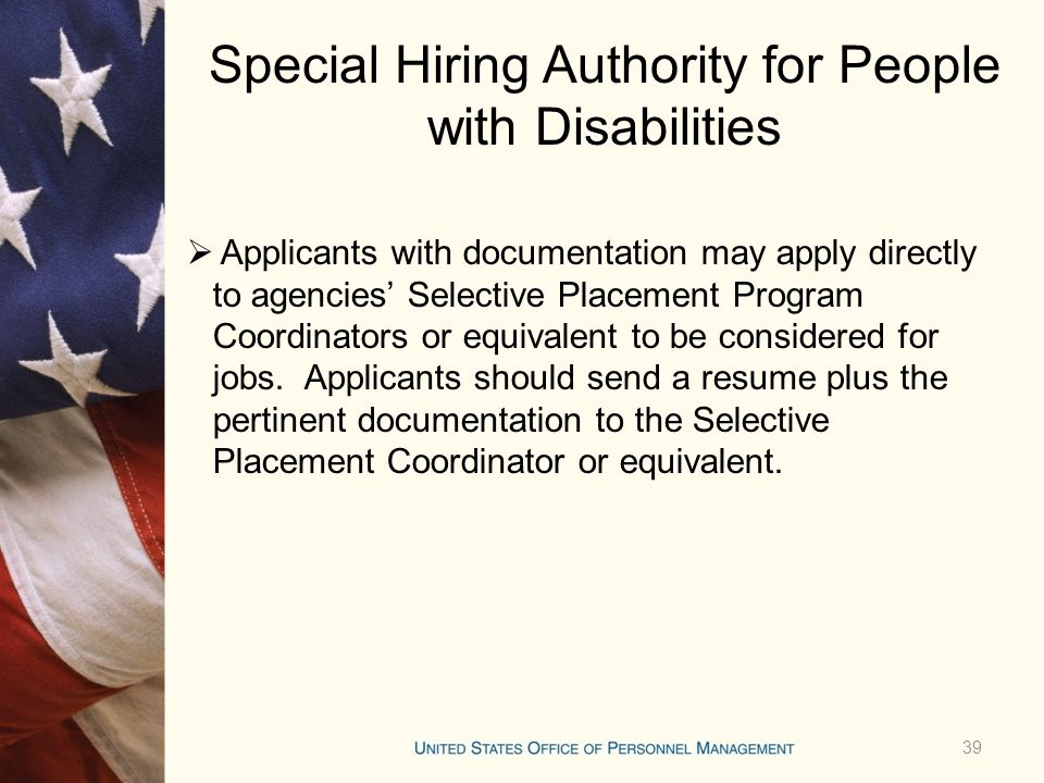 Special Hiring Authority for People with Disabilities  Applicants with documentation may apply directly to agencies' Selective Placement Program Coordinators or equivalent to be considered for jobs.