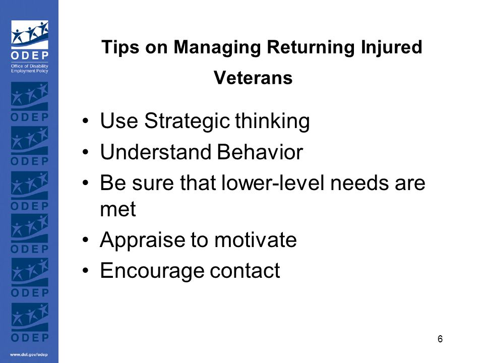 6 Tips on Managing Returning Injured Veterans Use Strategic thinking Understand Behavior Be sure that lower-level needs are met Appraise to motivate Encourage contact