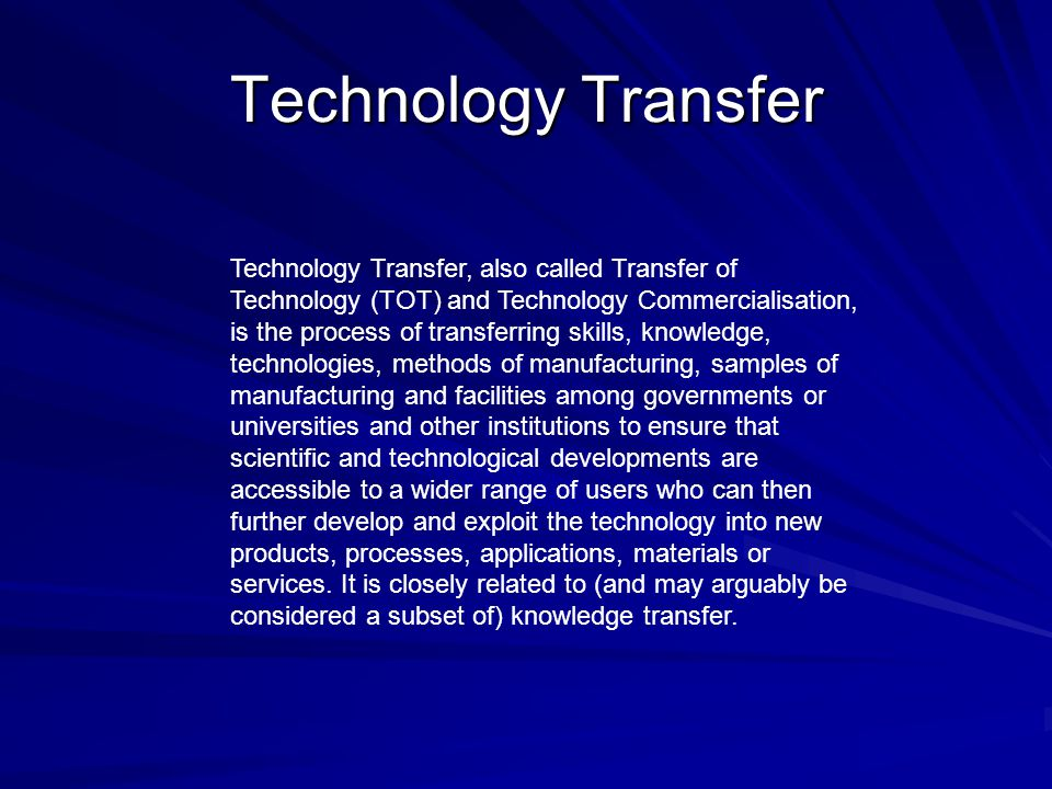 Technology Transfer Technology Transfer, also called Transfer of Technology (TOT) and Technology Commercialisation, is the process of transferring ski