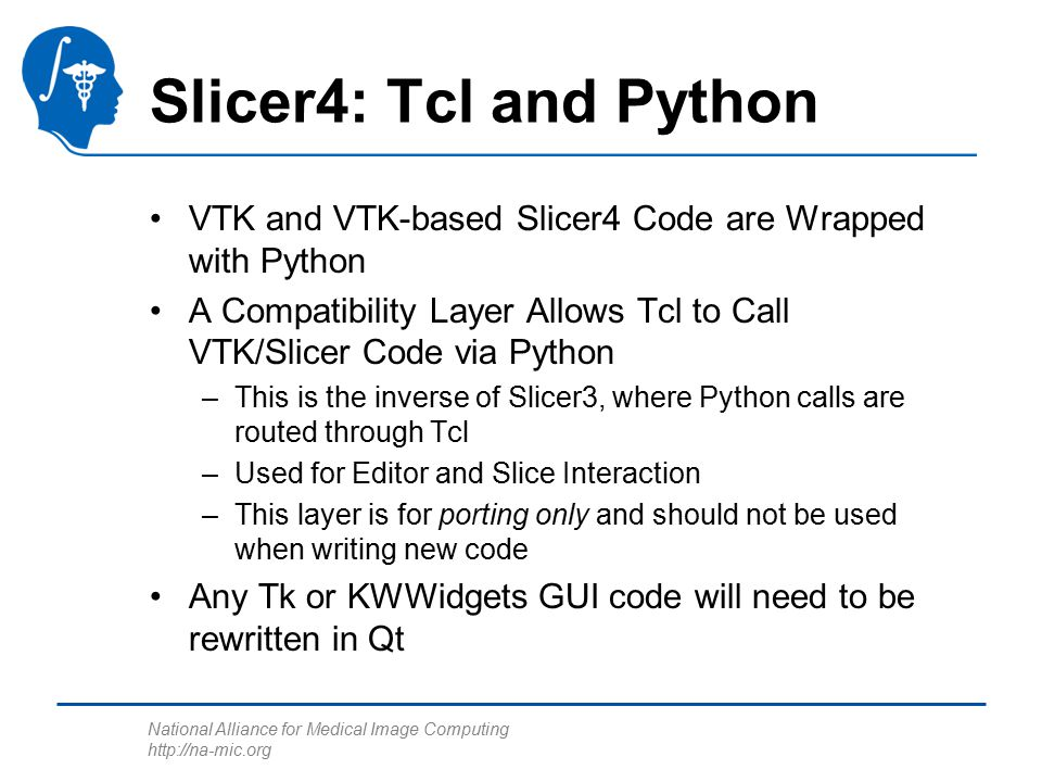 National Alliance for Medical Image Computing http://na-mic.org Slicer4: Tcl and Python VTK and VTK-based Slicer4 Code are Wrapped with Python A Compatibility Layer Allows Tcl to Call VTK/Slicer Code via Python –This is the inverse of Slicer3, where Python calls are routed through Tcl –Used for Editor and Slice Interaction –This layer is for porting only and should not be used when writing new code Any Tk or KWWidgets GUI code will need to be rewritten in Qt