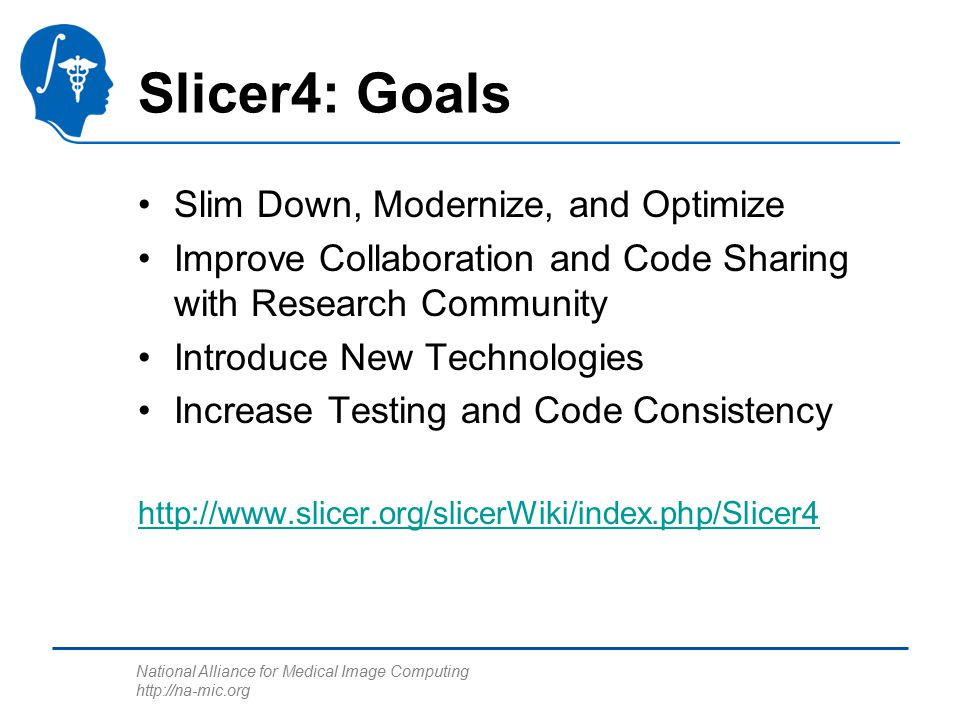 National Alliance for Medical Image Computing http://na-mic.org Slicer4: Goals Slim Down, Modernize, and Optimize Improve Collaboration and Code Sharing with Research Community Introduce New Technologies Increase Testing and Code Consistency http://www.slicer.org/slicerWiki/index.php/Slicer4