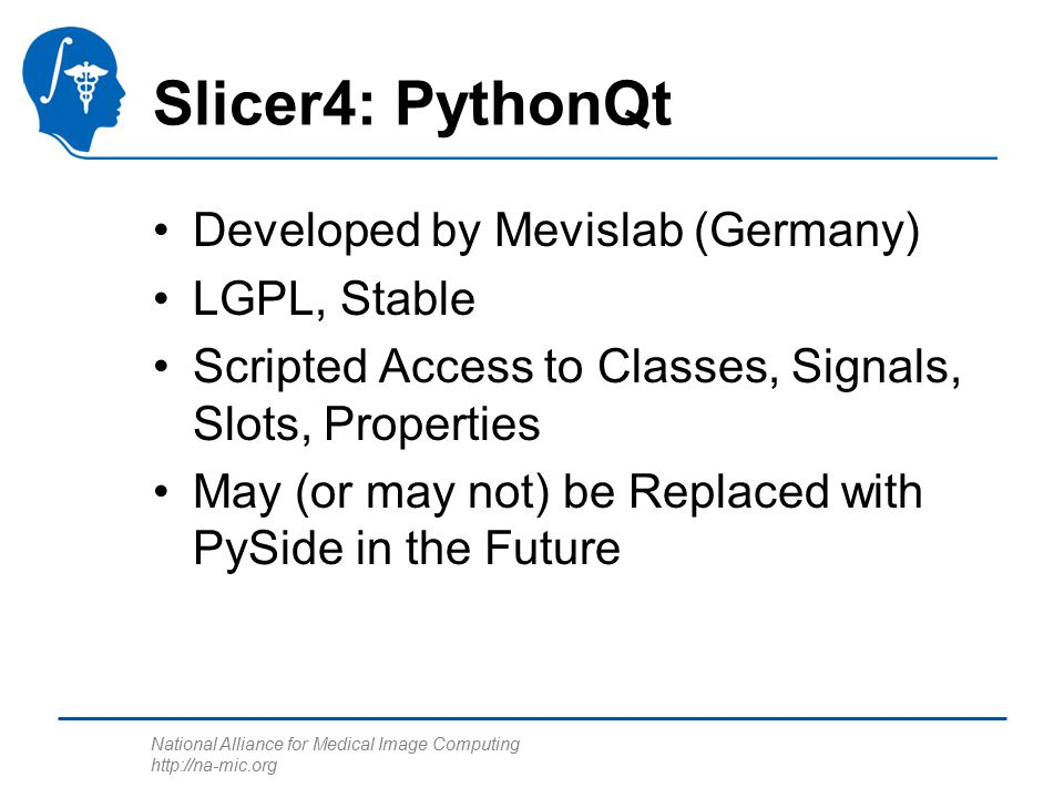National Alliance for Medical Image Computing http://na-mic.org Slicer4: PythonQt Developed by Mevislab (Germany) LGPL, Stable Scripted Access to Classes, Signals, Slots, Properties May (or may not) be Replaced with PySide in the Future