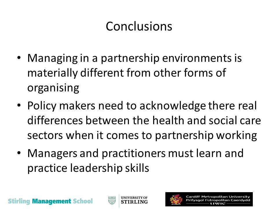 Conclusions Managing in a partnership environments is materially different from other forms of organising Policy makers need to acknowledge there real differences between the health and social care sectors when it comes to partnership working Managers and practitioners must learn and practice leadership skills 10