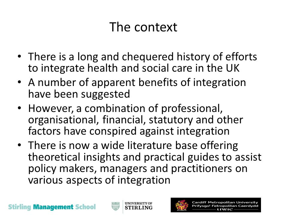 Health and social care integration One problem that has bedeviled the policy community is the rate and pace of repeated change and lack of stability Another problem facing people working with integration is that the notion itself lacks any universally understood meaning The frustration with getting integration to work in practice has attracted the attention of researchers and policy makers One reflection of this work is that it often favours a structural and institutional focus and arguably underplays the role of agency This resonates with the type of policy interventions that predominate in this policy field which assume falsely that structural changes will induce changes in behaviour in key actors The institutional environment is complex.