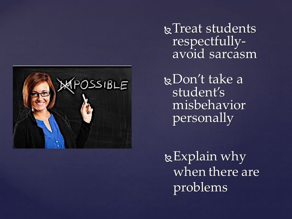  Treat students respectfully- avoid sarcasm  Don't take a student's misbehavior personally  Explain why when there are problems