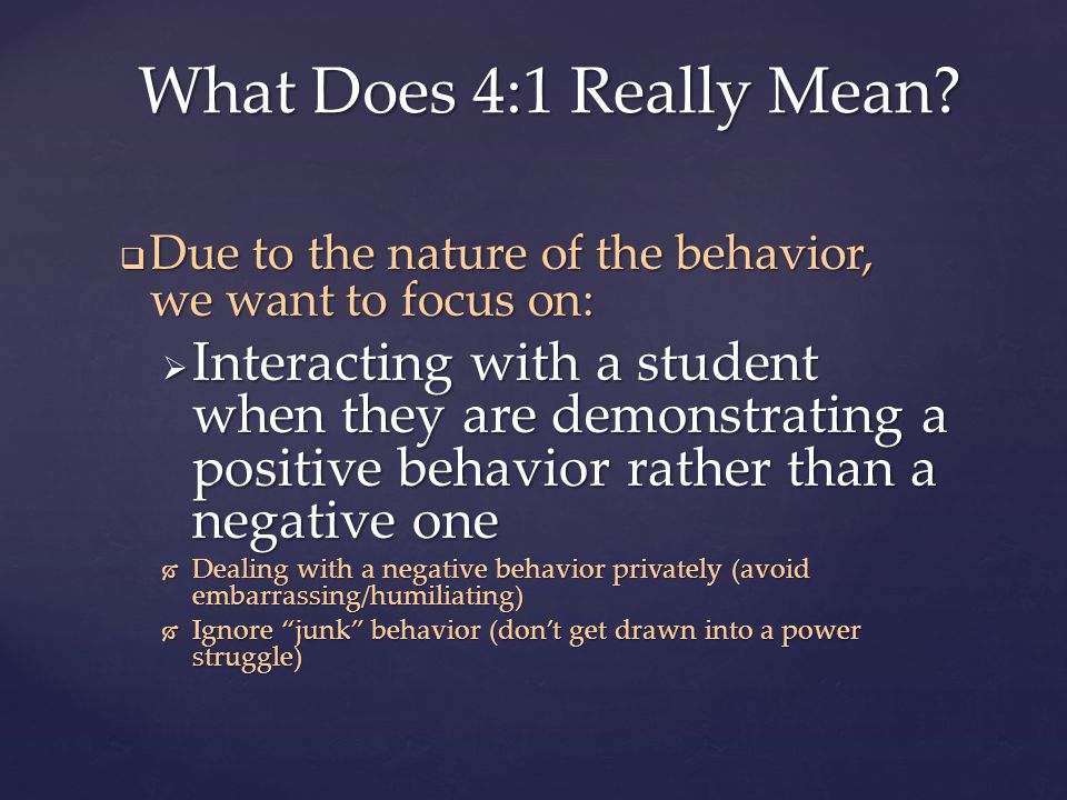  Due to the nature of the behavior, we want to focus on:  Interacting with a student when they are demonstrating a positive behavior rather than a negative one  Dealing with a negative behavior privately (avoid embarrassing/humiliating)  Ignore junk behavior (don't get drawn into a power struggle) What Does 4:1 Really Mean?