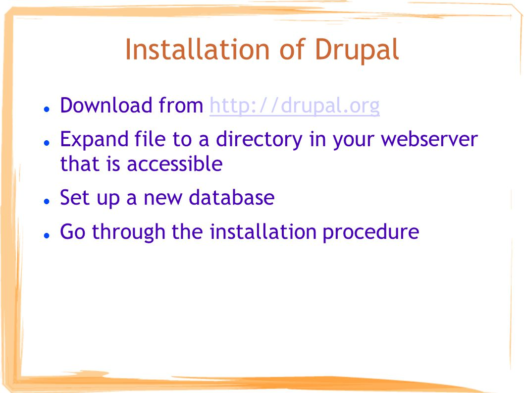 Installation of Drupal Download from http://drupal.orghttp://drupal.org Expand file to a directory in your webserver that is accessible Set up a new database Go through the installation procedure