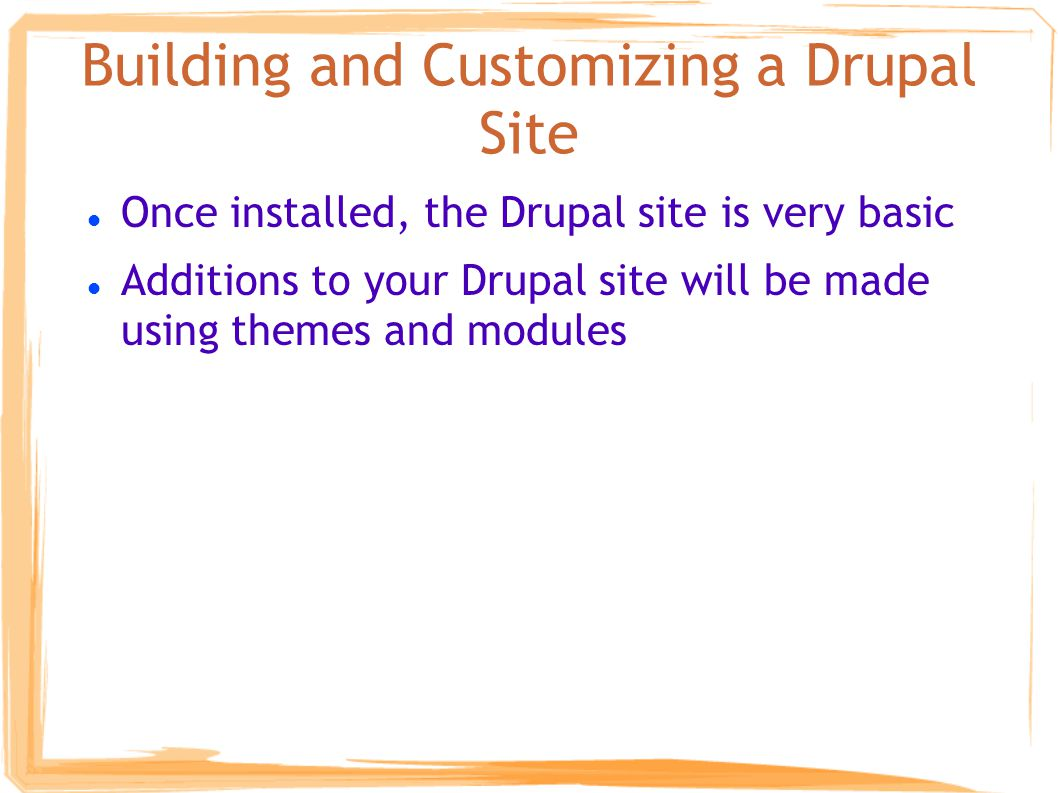 Building and Customizing a Drupal Site Once installed, the Drupal site is very basic Additions to your Drupal site will be made using themes and modules